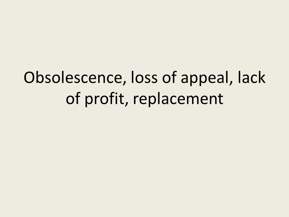 Obsolescence, loss of appeal, lack of profit, replacement