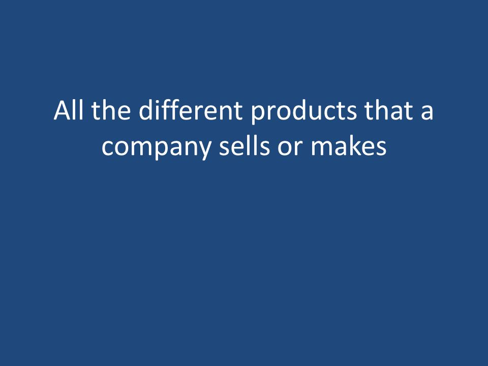 All the different products that a company sells or makes