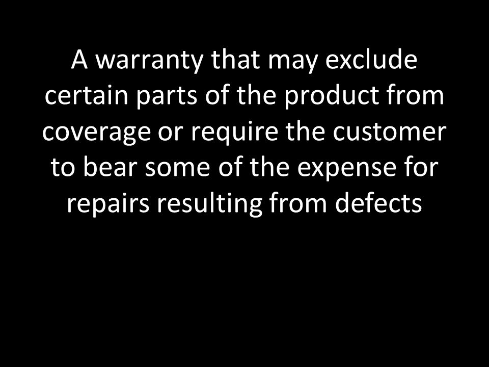 A warranty that may exclude certain parts of the product from coverage or require the customer to bear some of the expense for repairs resulting from defects
