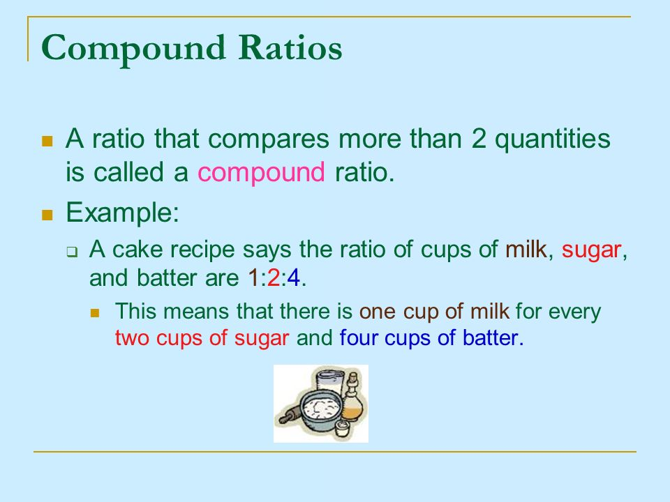 Compound Ratios A ratio that compares more than 2 quantities is called a compound ratio. Example: