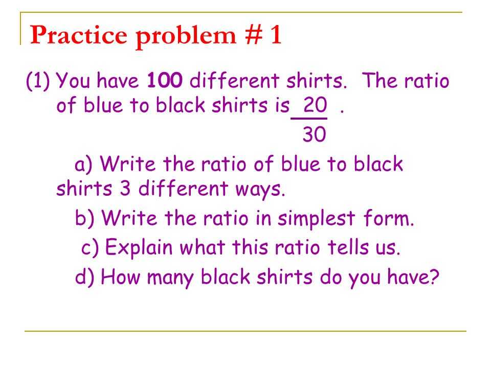 Practice problem # 1 (1) You have 100 different shirts. The ratio of blue to black shirts is 20 .