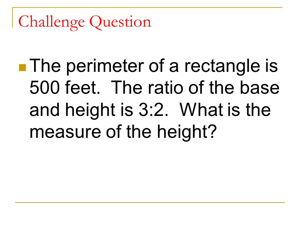 Challenge Question The perimeter of a rectangle is 500 feet.