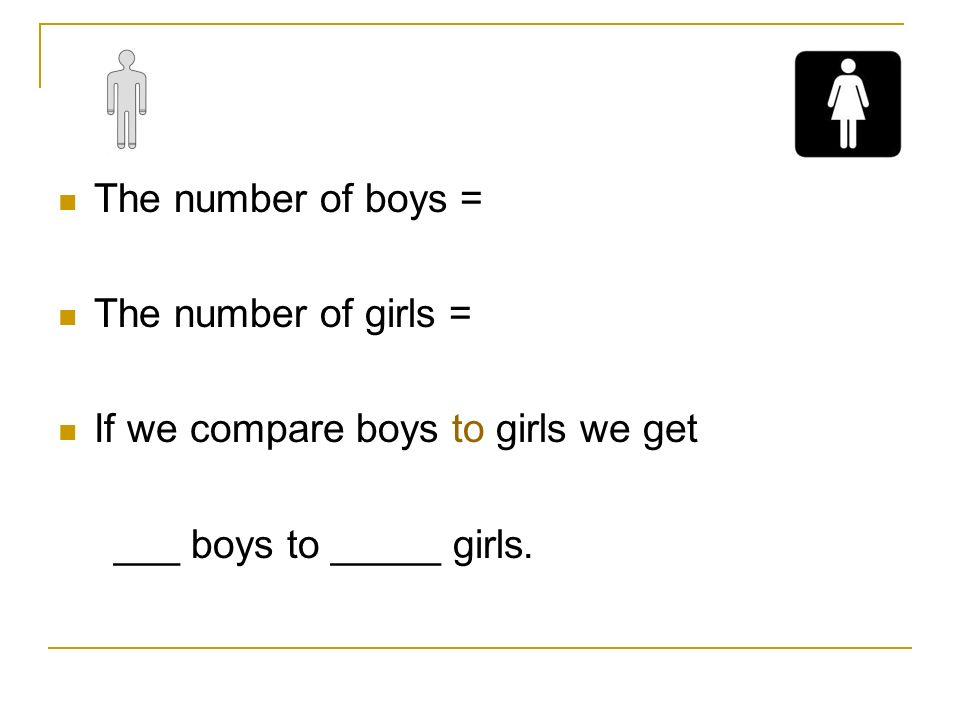 The number of boys = The number of girls = If we compare boys to girls we get.