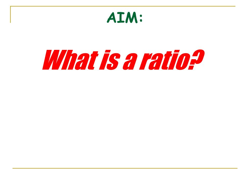AIM: What is a ratio