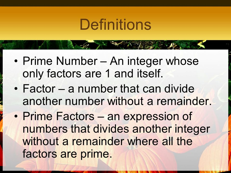 Definitions Prime Number – An integer whose only factors are 1 and itself. Factor – a number that can divide another number without a remainder.