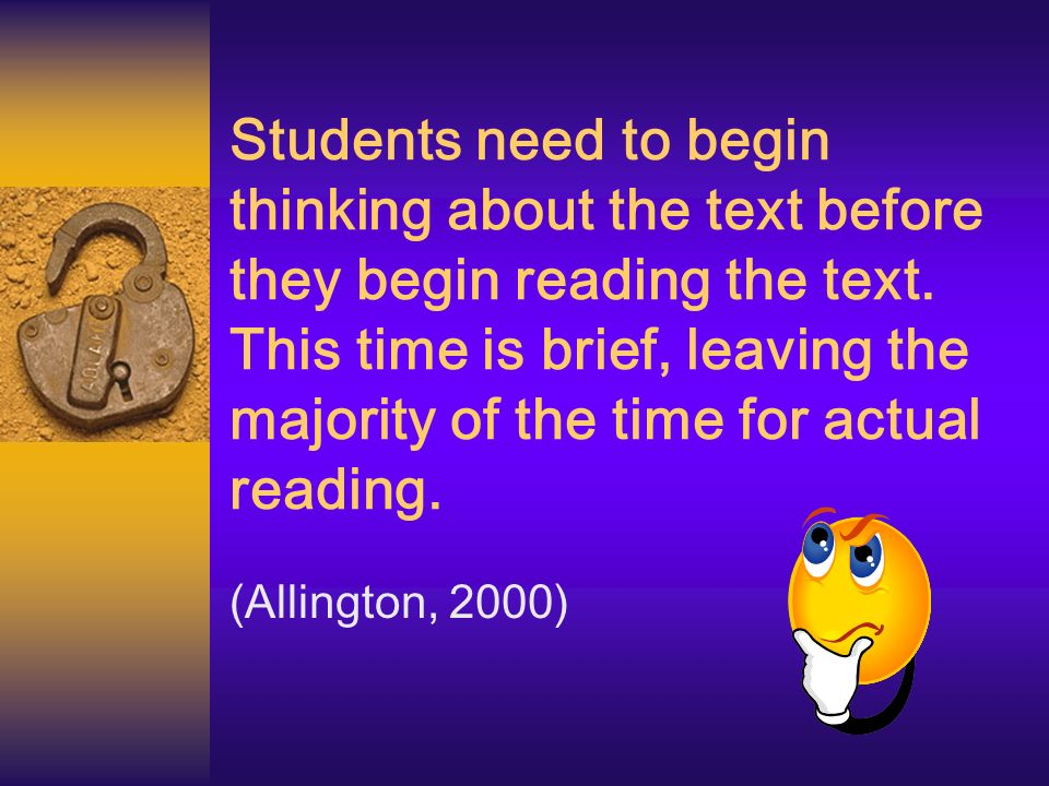 Students need to begin thinking about the text before they begin reading the text. This time is brief, leaving the majority of the time for actual reading.