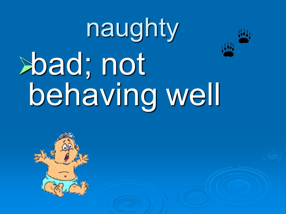 naughty bad; not behaving well