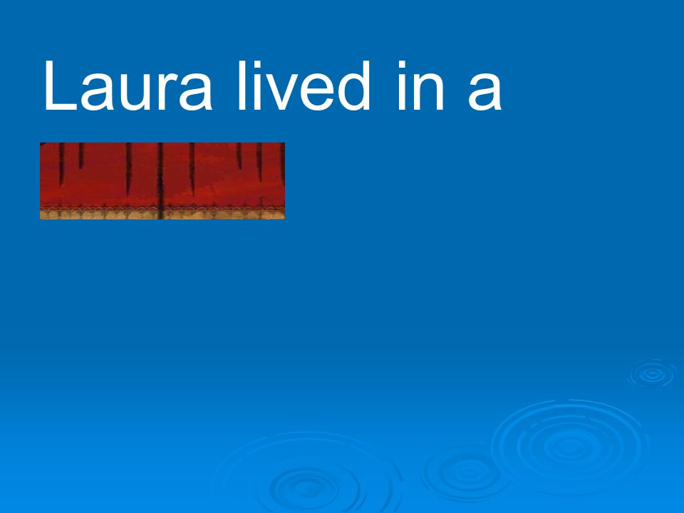 Laura lived in a dugout.