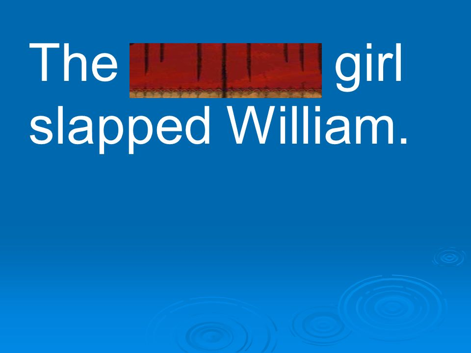 The naughty girl slapped William.