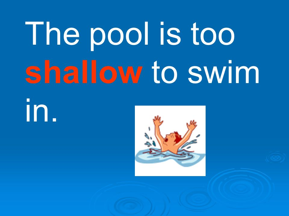 The pool is too shallow to swim in.