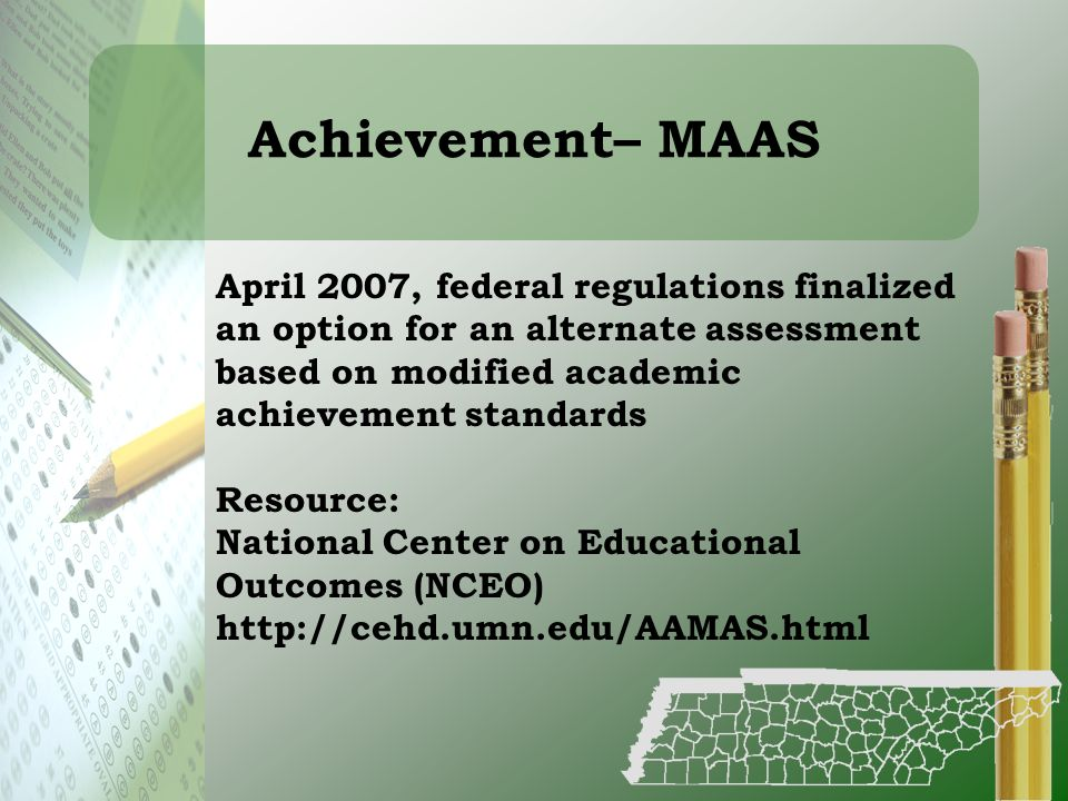 Achievement– MAAS April 2007, federal regulations finalized an option for an alternate assessment based on modified academic achievement standards.