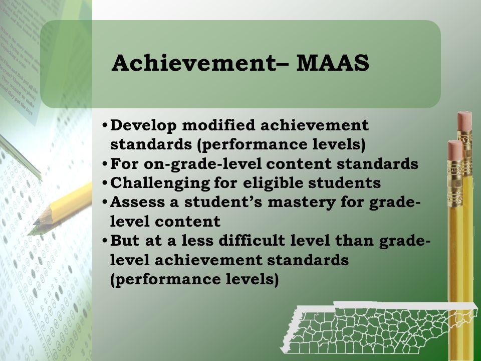 Achievement– MAAS Develop modified achievement standards (performance levels) For on-grade-level content standards.