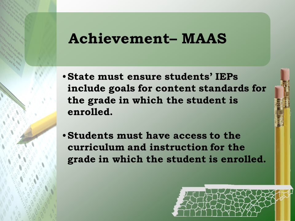 Achievement– MAAS State must ensure students' IEPs include goals for content standards for the grade in which the student is enrolled.