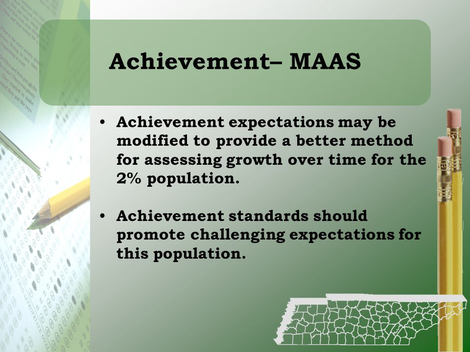 Achievement– MAAS Achievement expectations may be modified to provide a better method for assessing growth over time for the 2% population.