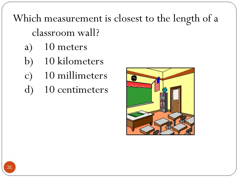 Which measurement is closest to the length of a classroom wall
