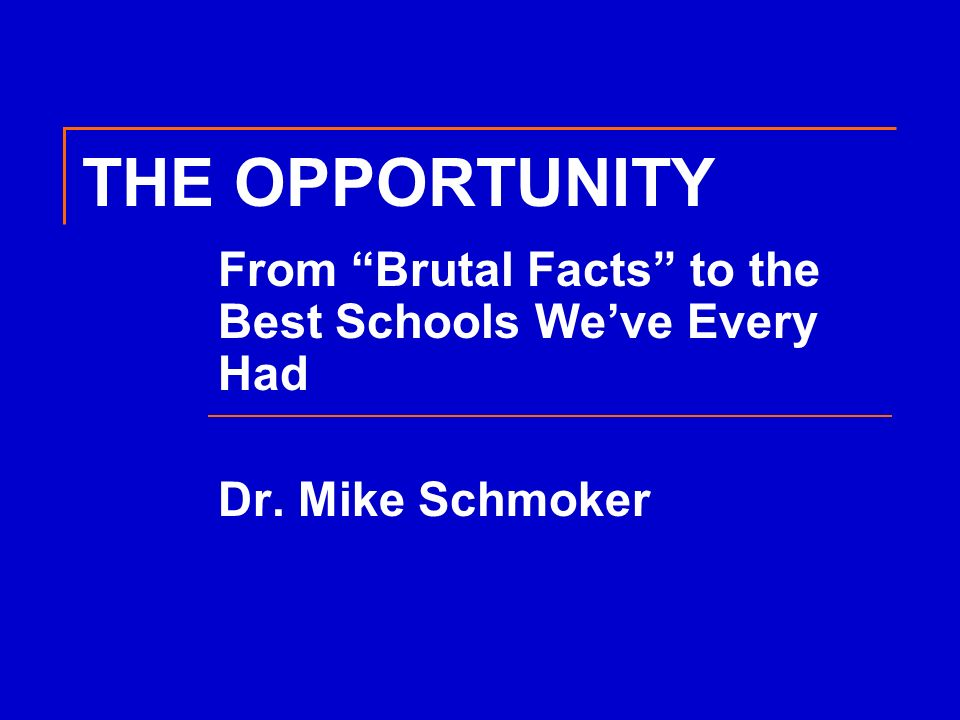 THE OPPORTUNITY From Brutal Facts to the Best Schools We've Every Had Dr. Mike Schmoker