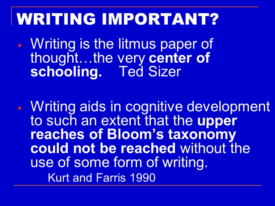 WRITING IMPORTANT Writing is the litmus paper of thought…the very center of schooling. Ted Sizer.