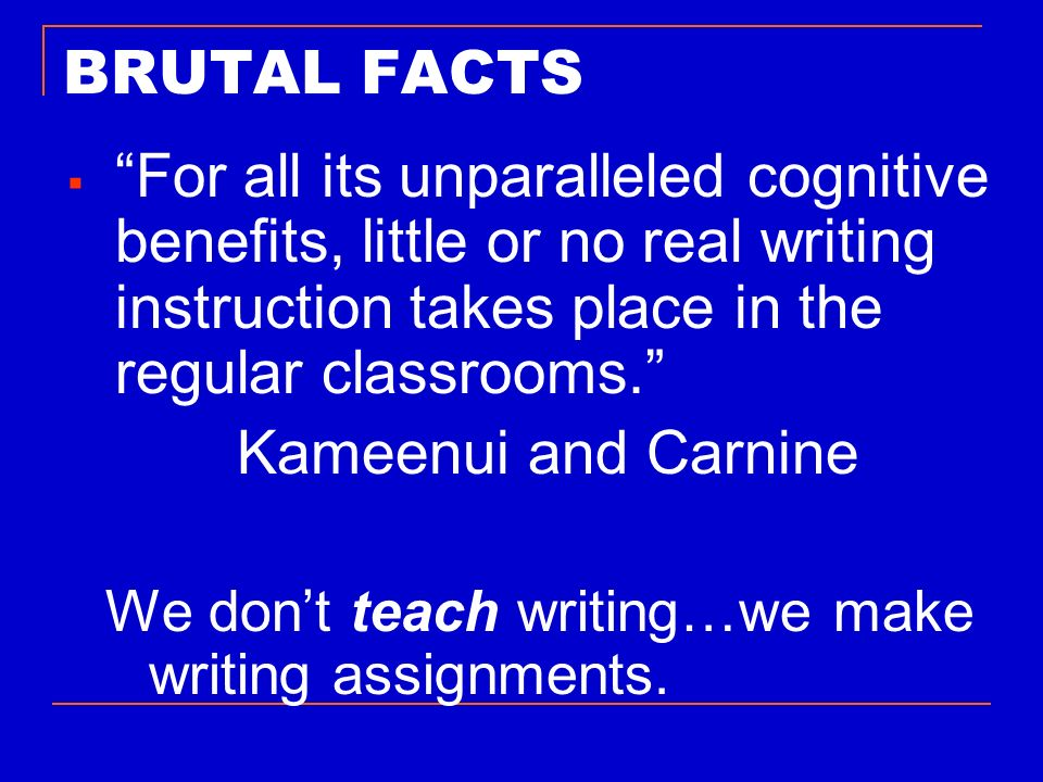 BRUTAL FACTS For all its unparalleled cognitive benefits, little or no real writing instruction takes place in the regular classrooms.