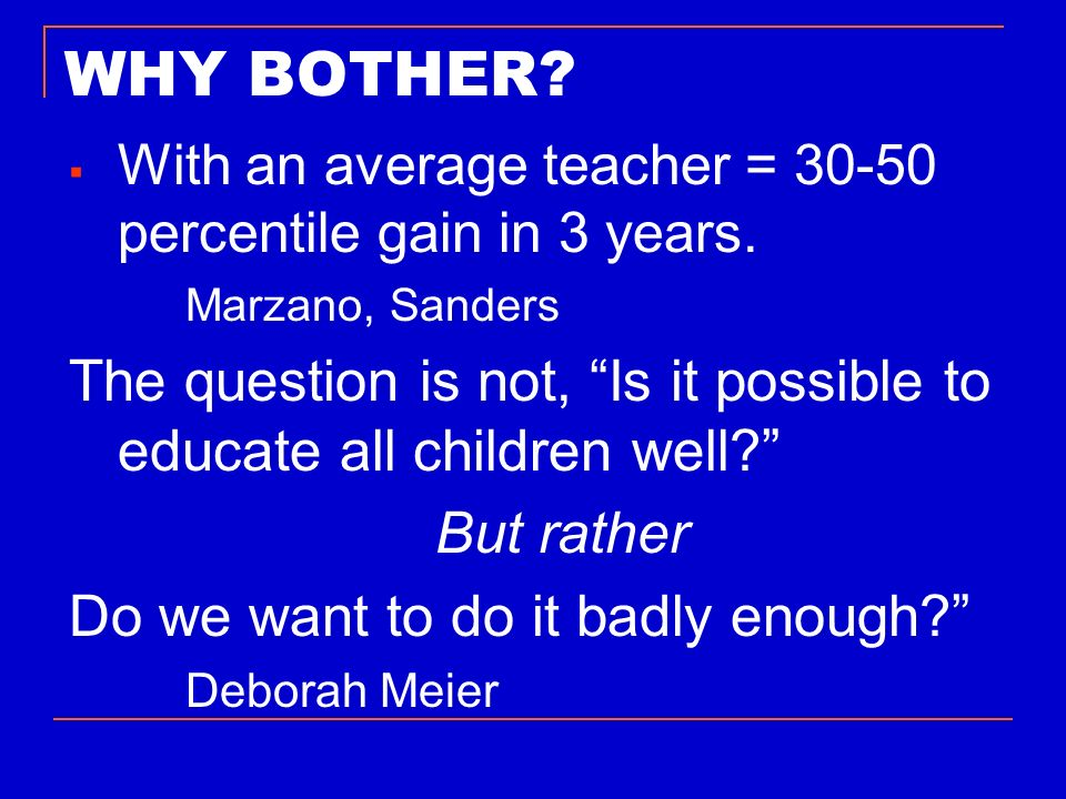 WHY BOTHER With an average teacher = 30-50 percentile gain in 3 years. Marzano, Sanders.