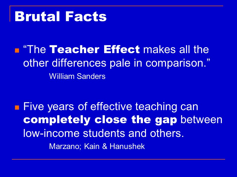 Brutal Facts The Teacher Effect makes all the other differences pale in comparison. William Sanders.