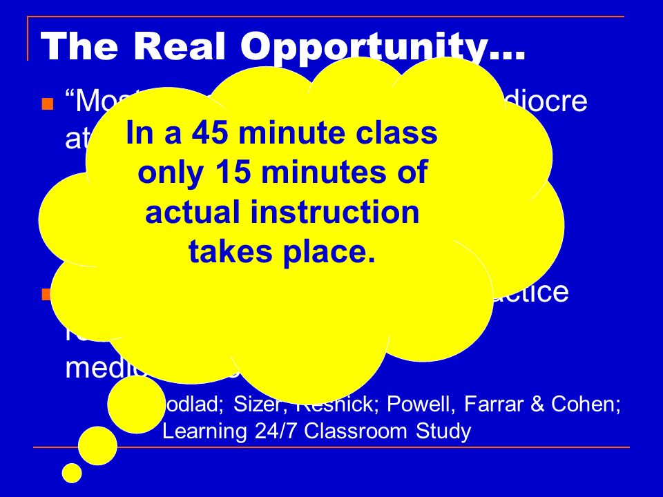The Real Opportunity… In a 45 minute class only 15 minutes of actual instruction takes place. Most of us in education are mediocre at what we do.