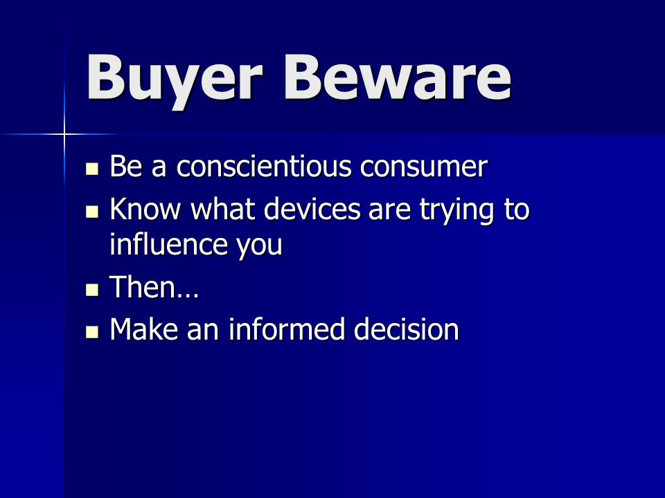 Buyer Beware Be a conscientious consumer