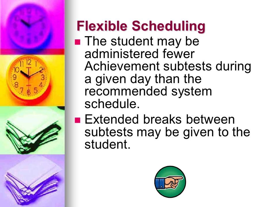 Flexible Scheduling The student may be administered fewer Achievement subtests during a given day than the recommended system schedule.