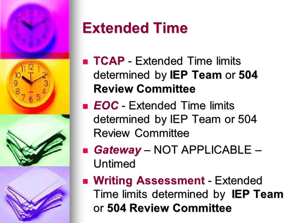 Extended Time TCAP - Extended Time limits determined by IEP Team or 504 Review Committee.