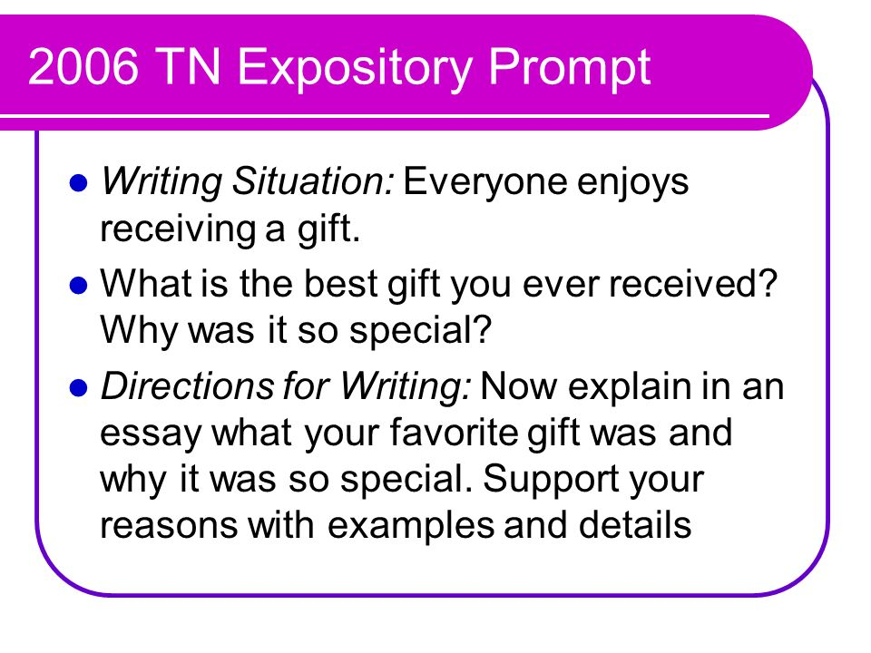 2006 TN Expository Prompt Writing Situation: Everyone enjoys receiving a gift. What is the best gift you ever received Why was it so special