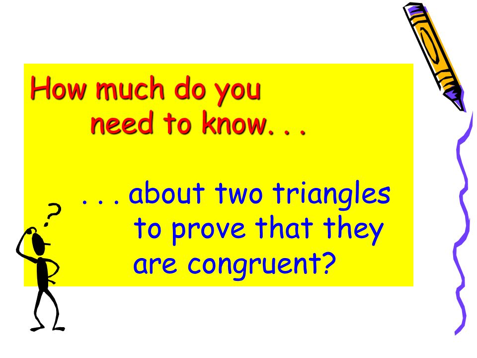 How much do you need to know. . . . . . about two triangles to prove that they are congruent