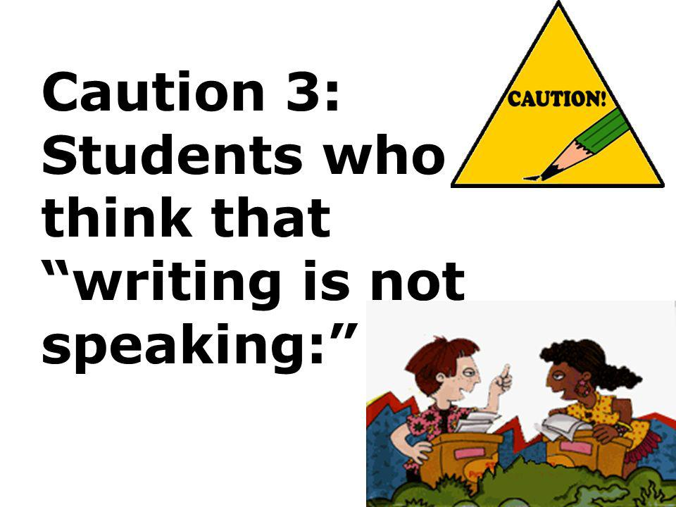 Caution 3: Students who think that writing is not speaking: