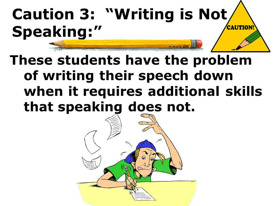 Caution 3: Writing is Not Speaking: