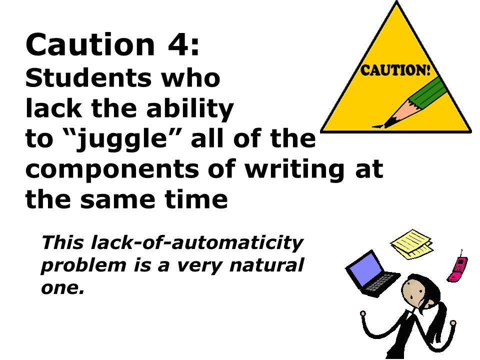 Caution 4: Students who lack the ability to juggle all of the components of writing at the same time