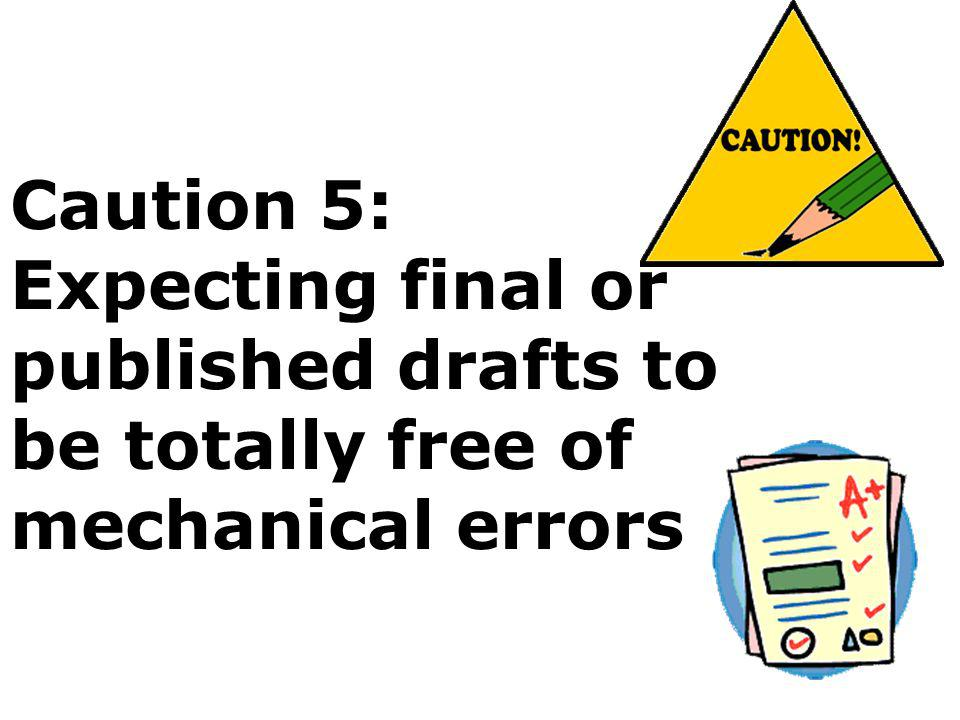 Caution 5: Expecting final or published drafts to be totally free of mechanical errors