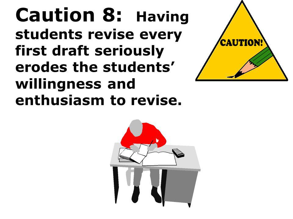 Caution 8: Having students revise every first draft seriously erodes the students' willingness and enthusiasm to revise.