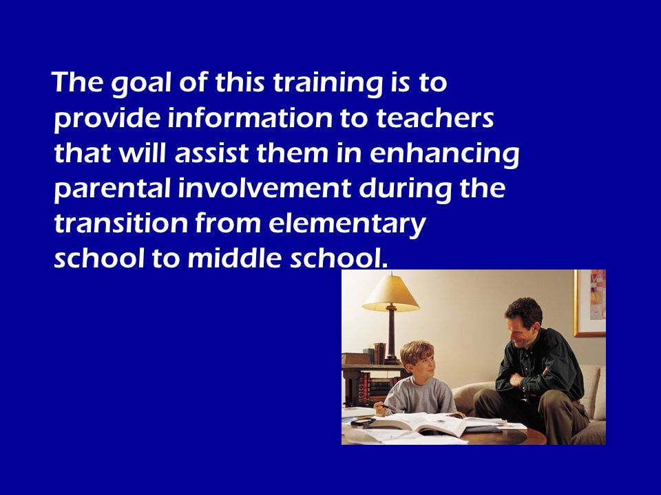 The goal of this training is to provide information to teachers that will assist them in enhancing parental involvement during the transition from elementary school to middle school.