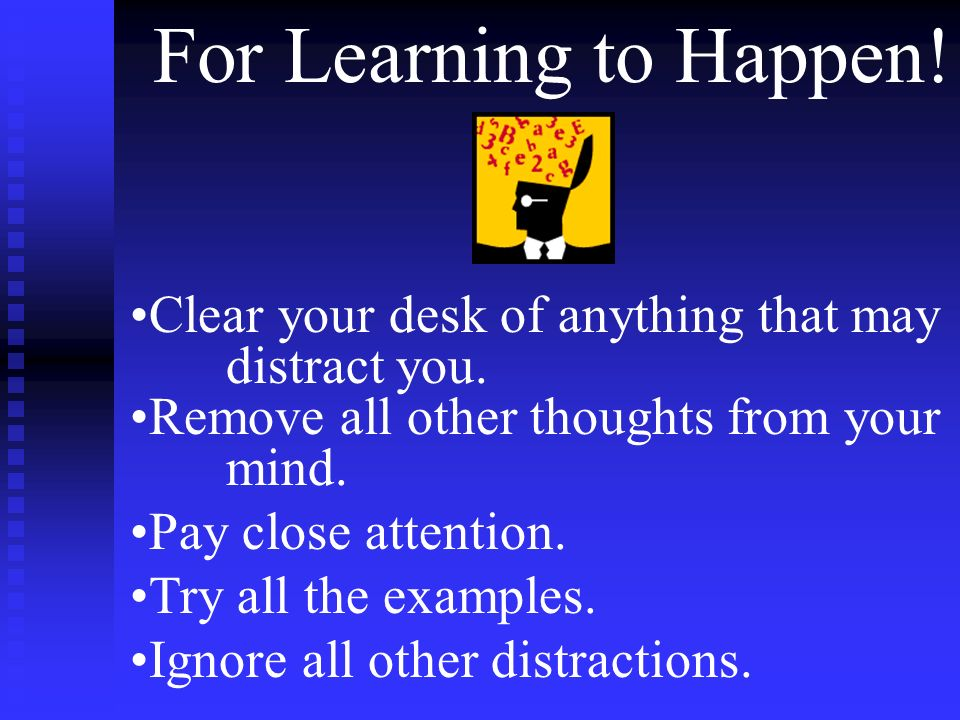 For Learning to Happen! Clear your desk of anything that may