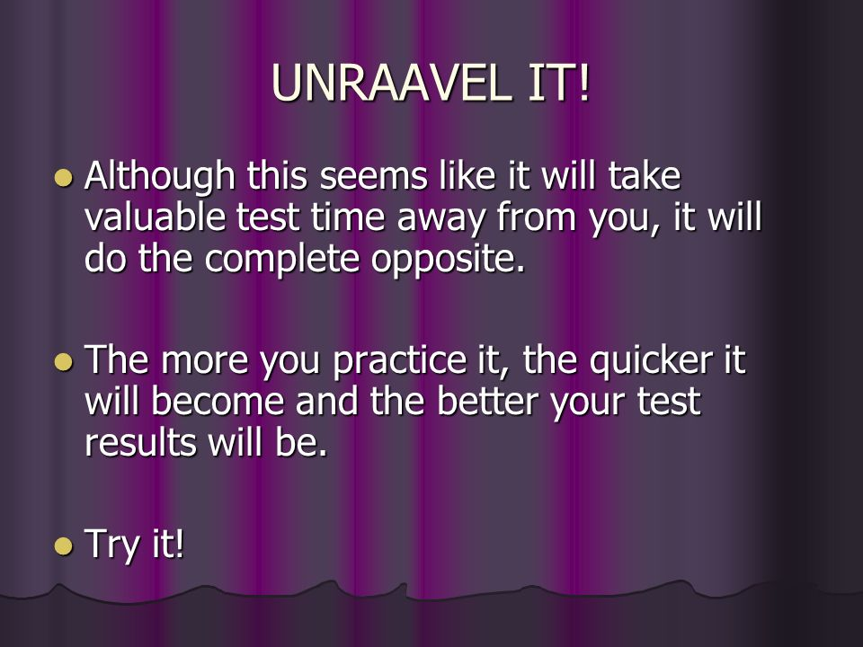 UNRAAVEL IT! Although this seems like it will take valuable test time away from you, it will do the complete opposite.