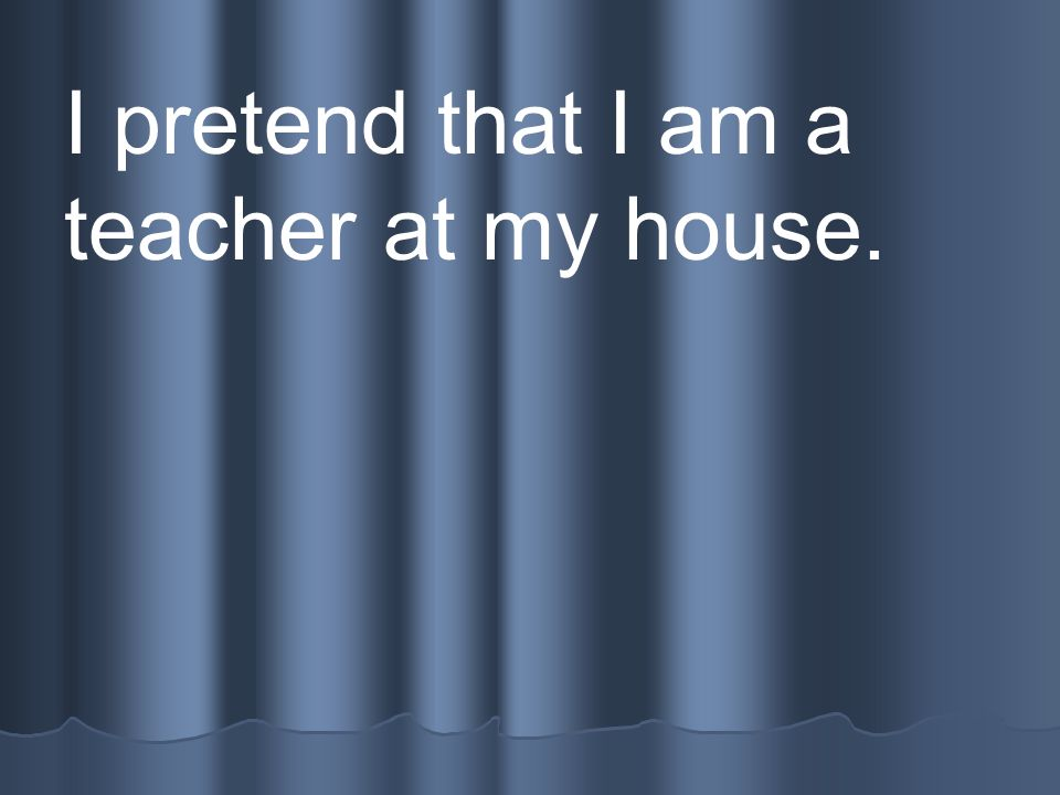 I pretend that I am a teacher at my house.