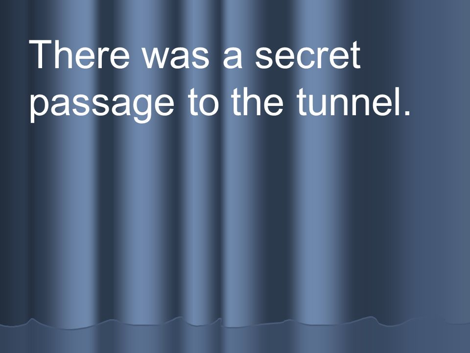 There was a secret passage to the tunnel.