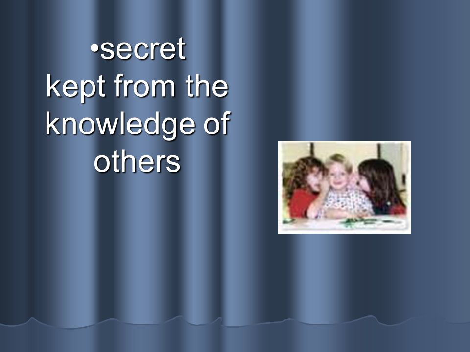 secret kept from the knowledge of others