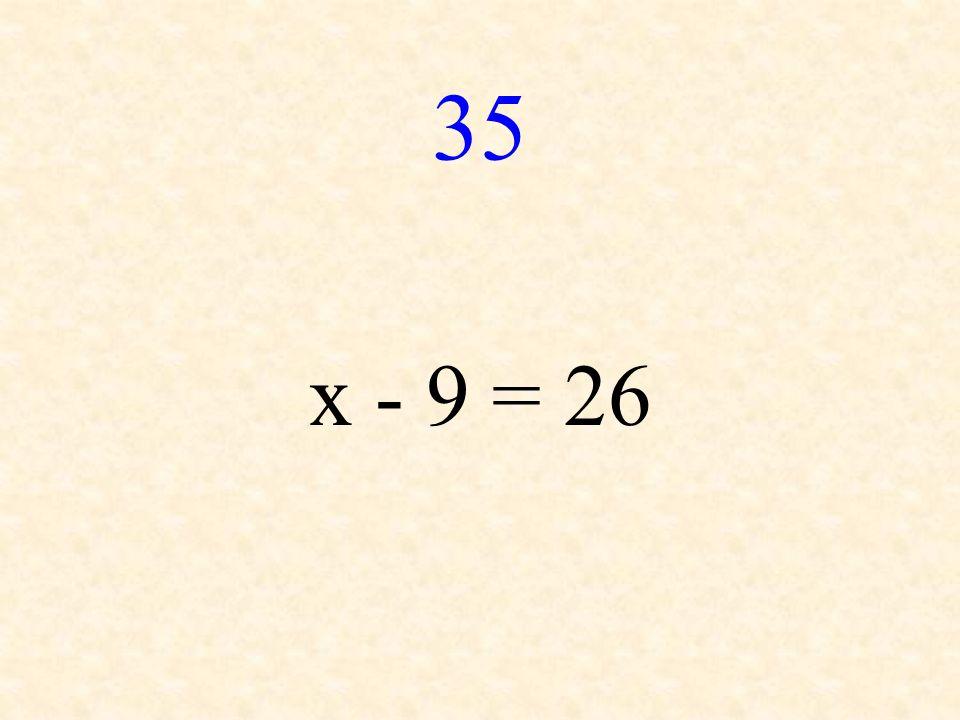 35 x - 9 = 26