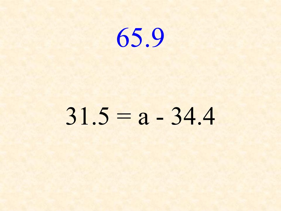 65.9 31.5 = a - 34.4