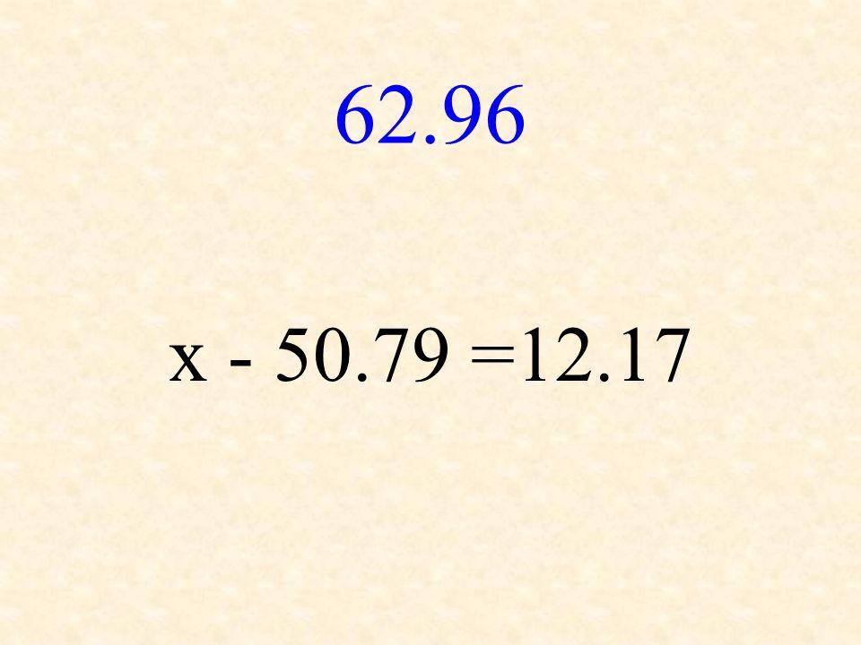 62.96 x - 50.79 =12.17