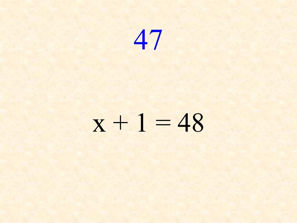 47 x + 1 = 48