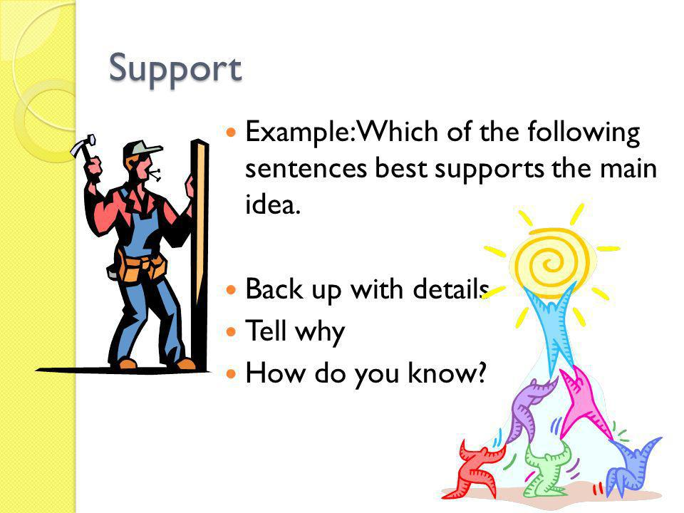 Support Example: Which of the following sentences best supports the main idea. Back up with details.