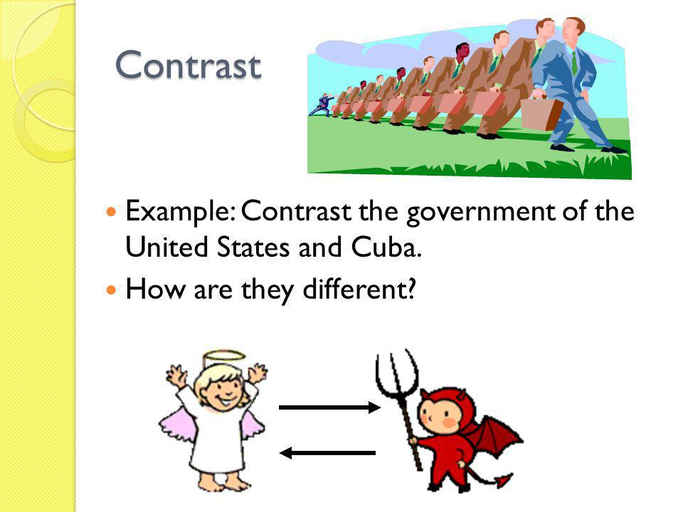 Contrast Example: Contrast the government of the United States and Cuba. How are they different