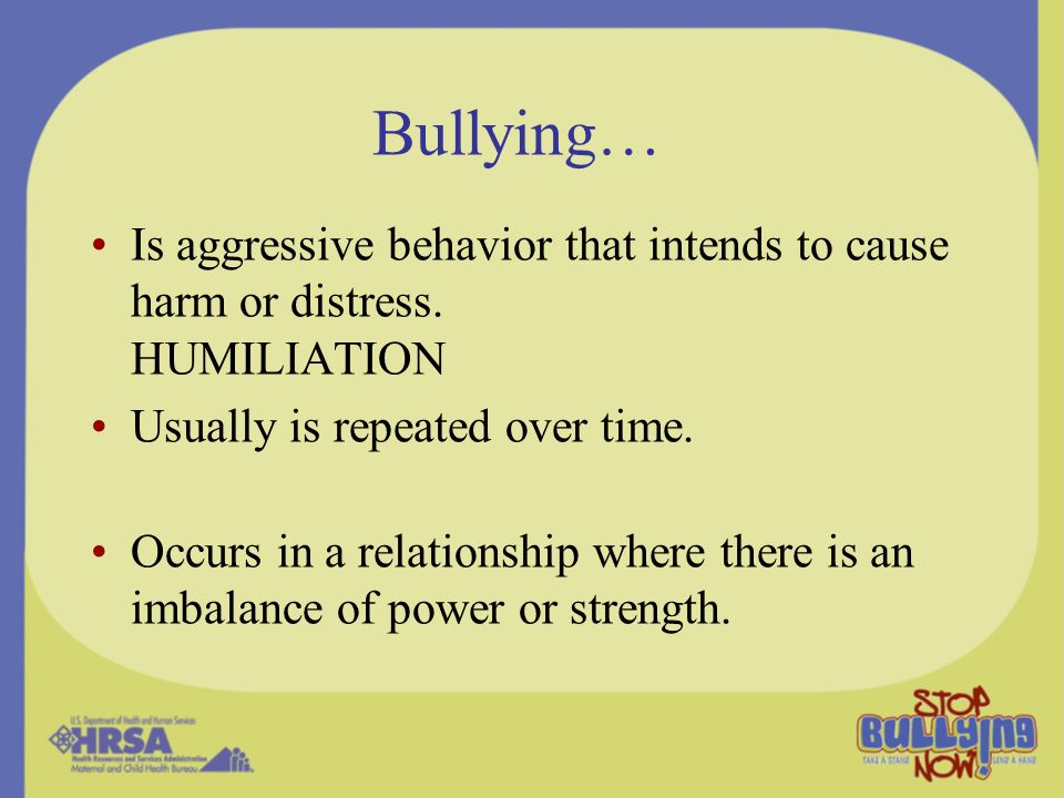 Bullying… Is aggressive behavior that intends to cause harm or distress. HUMILIATION. Usually is repeated over time.