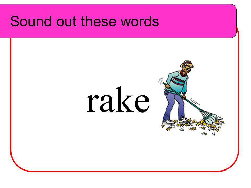 Sound out these words Sound out these words r ake