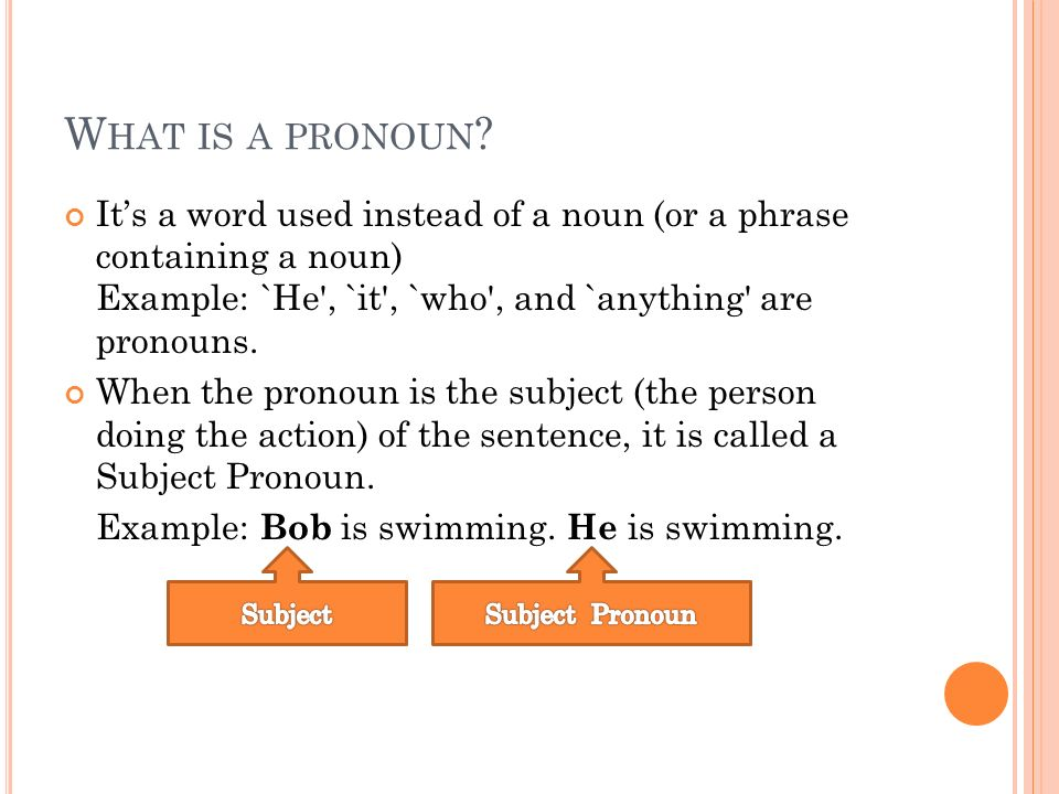 What is a pronoun It's a word used instead of a noun (or a phrase containing a noun) Example: `He , `it , `who , and `anything are pronouns.